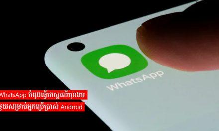 WhatsApp កំពុងធ្វើតេស្តលើមុខងារមួយសម្រាប់អ្នកប្រើប្រាស់ Android