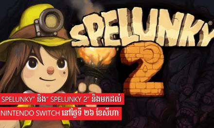 """"""" Spelunky"""" និង"""" Spelunky 2"""" និងមកដល់ Nintendo Switch នៅថ្ងៃទី ២៦ ខែសីហា"""