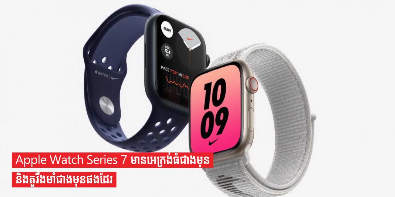 Apple Watch Series 7 មានអេក្រង់ធំជាងមុននិងតួរឹងមាំជាងមុនផងដែរ