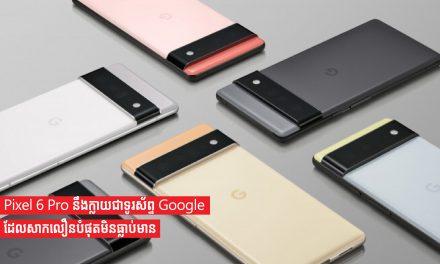 Pixel 6 Pro នឹងក្លាយជាទូរស័ព្ទ Google ដែលសាកលឿនបំផុតមិនធ្លាប់មាន